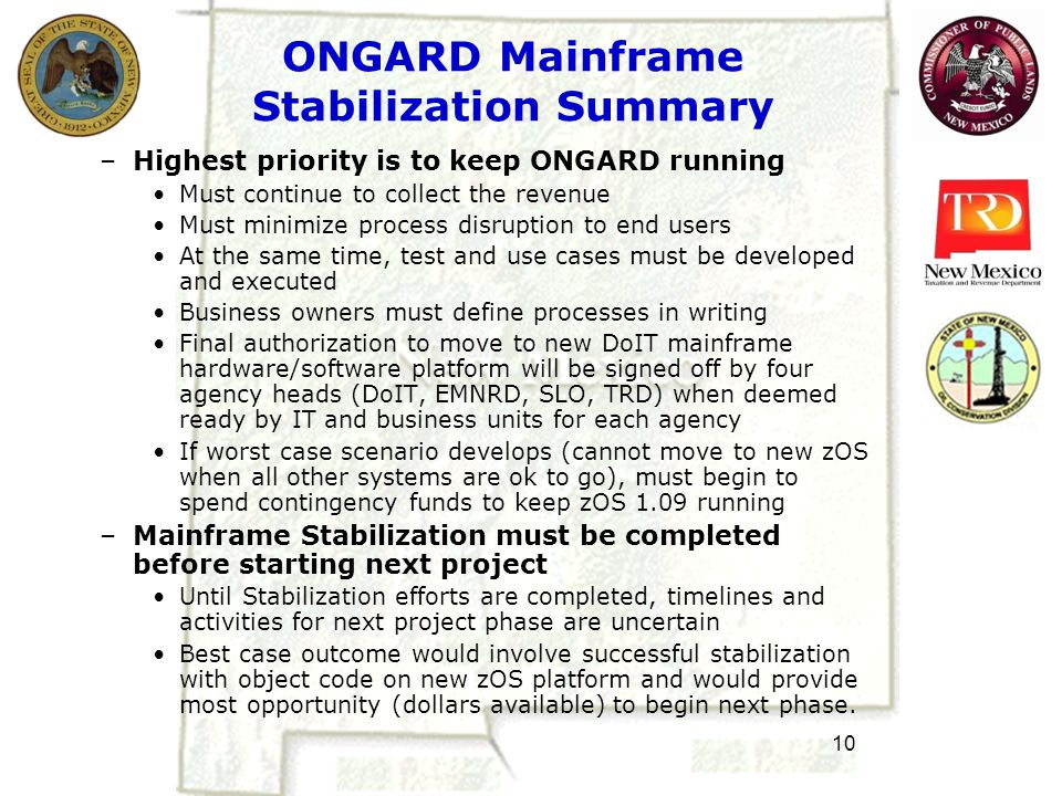 10 ONGARD Mainframe Stabilization Summary –Highest priority is to keep ONGARD running Must continue to collect the revenue Must minimize process disruption to end users At the same time, test and use cases must be developed and executed Business owners must define processes in writing Final authorization to move to new DoIT mainframe hardware/software platform will be signed off by four agency heads (DoIT, EMNRD, SLO, TRD) when deemed ready by IT and business units for each agency If worst case scenario develops (cannot move to new zOS when all other systems are ok to go), must begin to spend contingency funds to keep zOS 1.09 running –Mainframe Stabilization must be completed before starting next project Until Stabilization efforts are completed, timelines and activities for next project phase are uncertain Best case outcome would involve successful stabilization with object code on new zOS platform and would provide most opportunity (dollars available) to begin next phase.