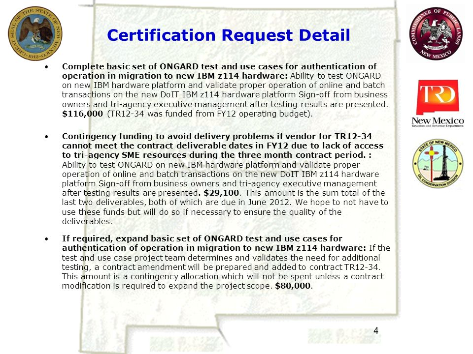 4 Certification Request Detail Complete basic set of ONGARD test and use cases for authentication of operation in migration to new IBM z114 hardware: Ability to test ONGARD on new IBM hardware platform and validate proper operation of online and batch transactions on the new DoIT IBM z114 hardware platform Sign-off from business owners and tri-agency executive management after testing results are presented.
