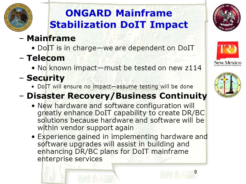 9 ONGARD Mainframe Stabilization DoIT Impact –Mainframe DoIT is in charge—we are dependent on DoIT –Telecom No known impact—must be tested on new z114 –Security DoIT will ensure no impact—assume testing will be done –Disaster Recovery/Business Continuity New hardware and software configuration will greatly enhance DoIT capability to create DR/BC solutions because hardware and software will be within vendor support again Experience gained in implementing hardware and software upgrades will assist in building and enhancing DR/BC plans for DoIT mainframe enterprise services