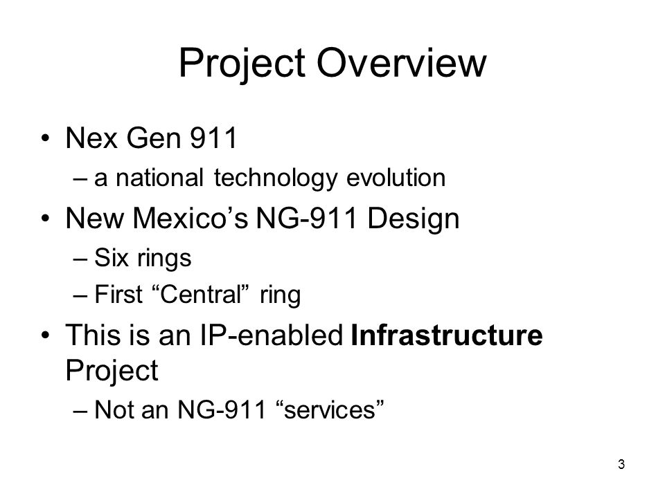 3 Project Overview Nex Gen 911 –a national technology evolution New Mexico's NG-911 Design –Six rings –First Central ring This is an IP-enabled Infrastructure Project –Not an NG-911 services