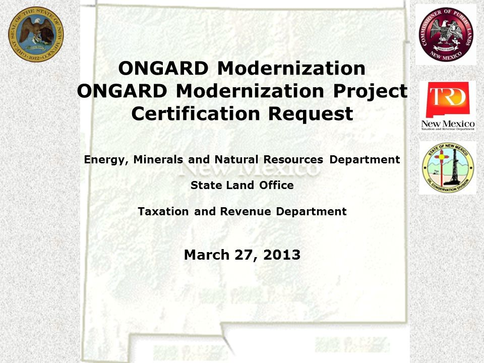ONGARD Modernization ONGARD Modernization Project Certification Request Energy, Minerals and Natural Resources Department State Land Office Taxation and Revenue Department March 27, 2013