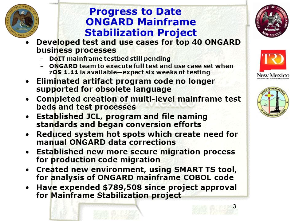3 Progress to Date ONGARD Mainframe Stabilization Project Developed test and use cases for top 40 ONGARD business processes –DoIT mainframe testbed still pending –ONGARD team to execute full test and use case set when zOS 1.11 is available—expect six weeks of testing Eliminated artifact program code no longer supported for obsolete language Completed creation of multi-level mainframe test beds and test processes Established JCL, program and file naming standards and began conversion efforts Reduced system hot spots which create need for manual ONGARD data corrections Established new more secure migration process for production code migration Created new environment, using SMART TS tool, for analysis of ONGARD mainframe COBOL code Have expended $789,508 since project approval for Mainframe Stabilization project