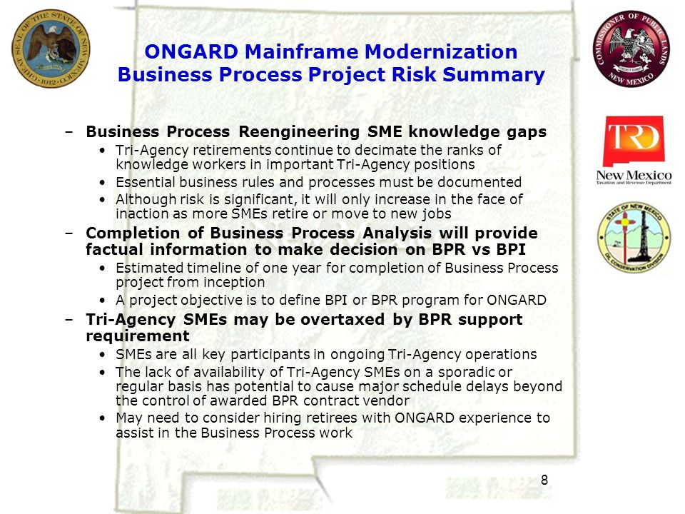 8 ONGARD Mainframe Modernization Business Process Project Risk Summary –Business Process Reengineering SME knowledge gaps Tri-Agency retirements continue to decimate the ranks of knowledge workers in important Tri-Agency positions Essential business rules and processes must be documented Although risk is significant, it will only increase in the face of inaction as more SMEs retire or move to new jobs –Completion of Business Process Analysis will provide factual information to make decision on BPR vs BPI Estimated timeline of one year for completion of Business Process project from inception A project objective is to define BPI or BPR program for ONGARD –Tri-Agency SMEs may be overtaxed by BPR support requirement SMEs are all key participants in ongoing Tri-Agency operations The lack of availability of Tri-Agency SMEs on a sporadic or regular basis has potential to cause major schedule delays beyond the control of awarded BPR contract vendor May need to consider hiring retirees with ONGARD experience to assist in the Business Process work
