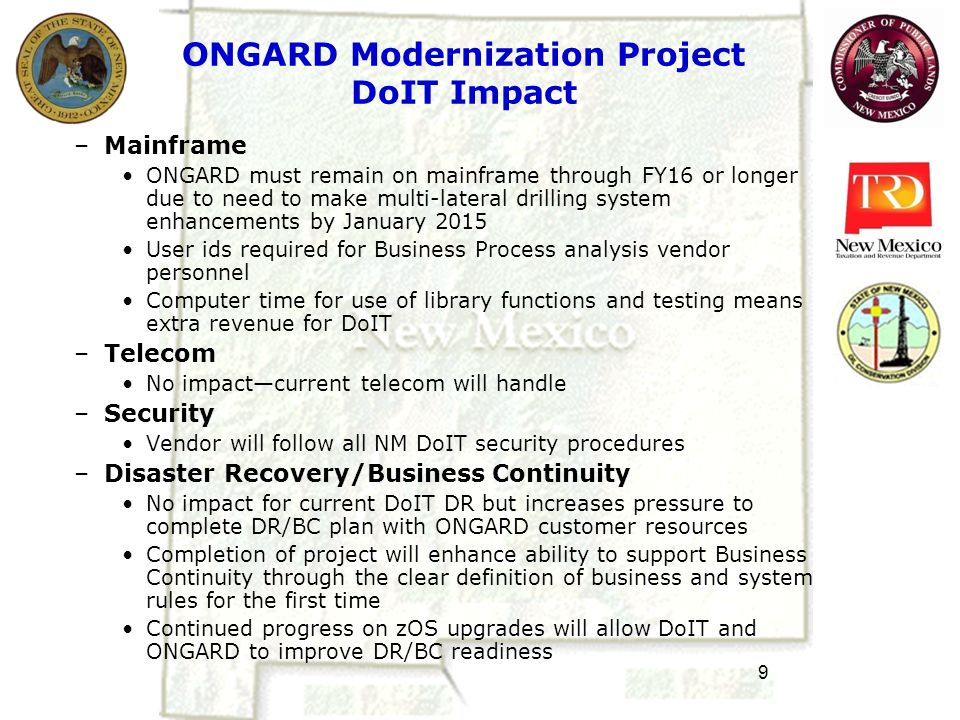 10 ONGARD Modernization Business Process Project--Summary –Must define current processes before proceeding Timing of DoIT upgrades and delays in implementation of ONGARD Modernization have led to shift in focus from technology improvements to business requirements BPA efforts will fill in gaps on system and business side Data relative to our current process versus project future model will allow fact based decision making relative to how to advance ONGARD Modernization Documentation of business rules will assist filling knowledge gaps as Tri-Agency employees move on Without details about As-Is versus To-Be ONGARD model, it will be impossible to accurately prepare a RFP for full system replacement or even for the fracking/later drilling project –Most sensible first step is Business Process Analysis Business Process Analysis will facilitate decisions on how to proceed with either BPR or BPI.