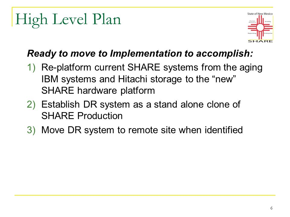 High Level Plan Ready to move to Implementation to accomplish: 1)Re-platform current SHARE systems from the aging IBM systems and Hitachi storage to the new SHARE hardware platform 2)Establish DR system as a stand alone clone of SHARE Production 3)Move DR system to remote site when identified 6