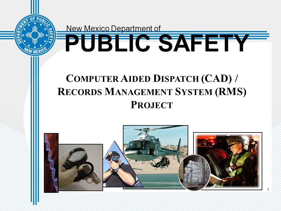 1 New Mexico Department of PUBLIC SAFETY C OMPUTER A IDED D ISPATCH (CAD) / R ECORDS M ANAGEMENT S YSTEM (RMS) P ROJECT