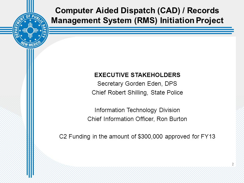 2 Computer Aided Dispatch (CAD) / Records Management System (RMS) Initiation Project EXECUTIVE STAKEHOLDERS Secretary Gorden Eden, DPS Chief Robert Shilling, State Police Information Technology Division Chief Information Officer, Ron Burton C2 Funding in the amount of $300,000 approved for FY13