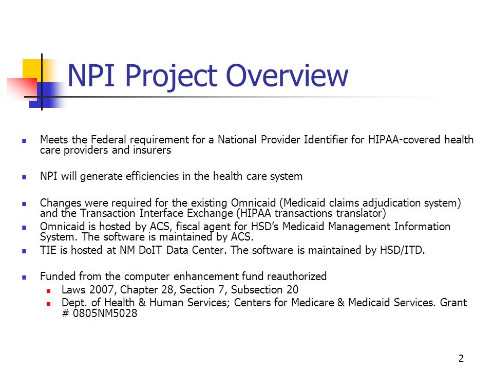 3 NPI Accomplishments Initiation Phase: Completed by December 2006 NPI System Assessment completed – this assessment was to determine which identification number locations and logic must be modified to accommodate the new HIPAA standards) High Level Project Plan Advanced Planning Document Initiation Phase Certification Implementation Phase: Completed by June 2008 NPI software changes to Omnicaid put into Production - May 23, 2007 IV&V reports for Omnicaid-related work - completed by June 2007 IV&V reports for TIE-related work – completed by June 2008 TIE-related coding and configuration and end-to-end testing – completed by June 2008 System documentation and training – completed by June 2008 TIE software changes put into Production – June 30, 2008