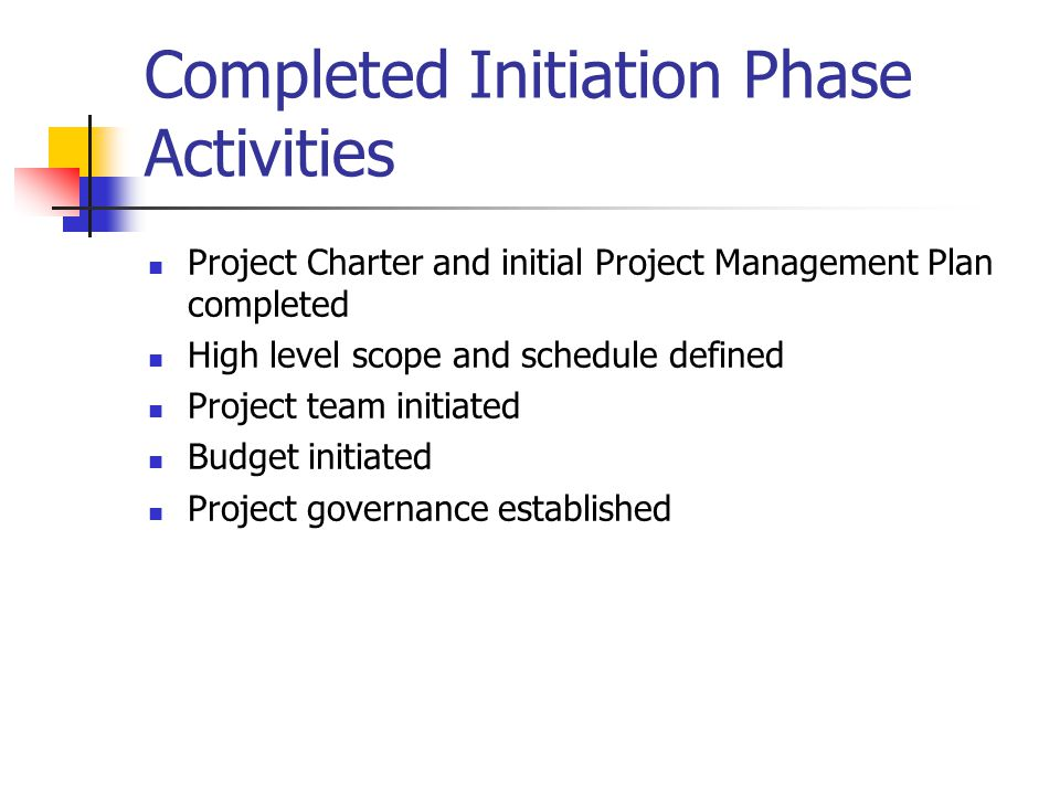 Completed Initiation Phase Activities Project Charter and initial Project Management Plan completed High level scope and schedule defined Project team initiated Budget initiated Project governance established