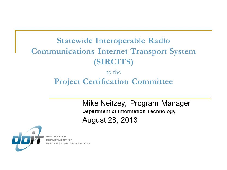 Statewide Interoperable Radio Communications Internet Transport System (SIRCITS) to the Project Certification Committee Mike Neitzey, Program Manager Department of Information Technology August 28, 2013