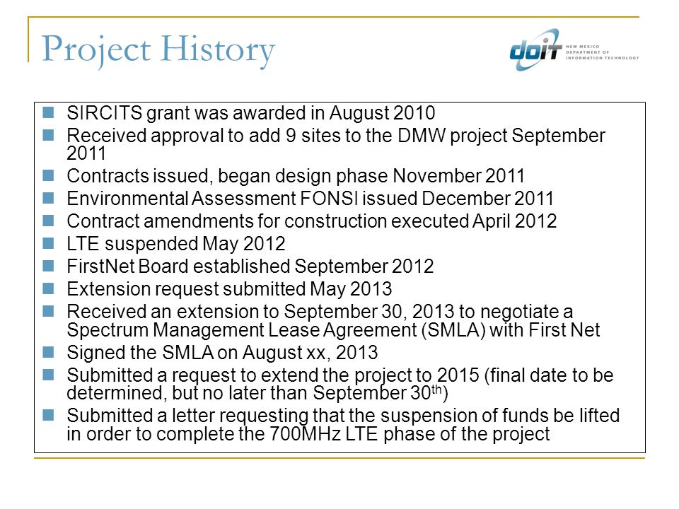 Project History SIRCITS grant was awarded in August 2010 Received approval to add 9 sites to the DMW project September 2011 Contracts issued, began design phase November 2011 Environmental Assessment FONSI issued December 2011 Contract amendments for construction executed April 2012 LTE suspended May 2012 FirstNet Board established September 2012 Extension request submitted May 2013 Received an extension to September 30, 2013 to negotiate a Spectrum Management Lease Agreement (SMLA) with First Net Signed the SMLA on August xx, 2013 Submitted a request to extend the project to 2015 (final date to be determined, but no later than September 30 th ) Submitted a letter requesting that the suspension of funds be lifted in order to complete the 700MHz LTE phase of the project