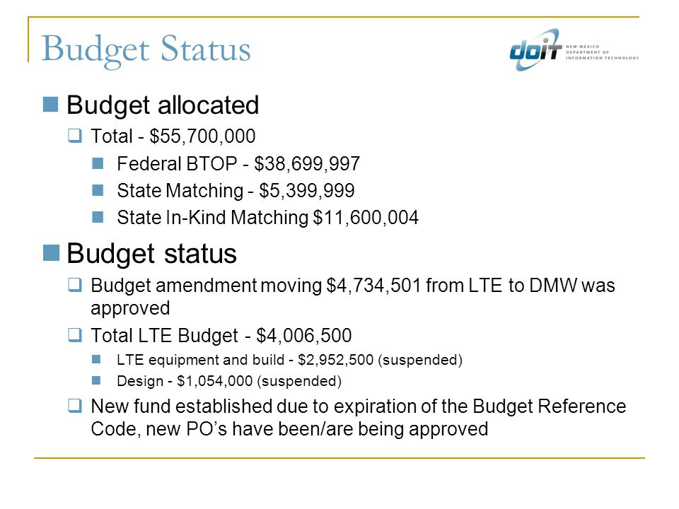Budget Status Budget allocated  Total - $55,700,000 Federal BTOP - $38,699,997 State Matching - $5,399,999 State In-Kind Matching $11,600,004 Budget status  Budget amendment moving $4,734,501 from LTE to DMW was approved  Total LTE Budget - $4,006,500 LTE equipment and build - $2,952,500 (suspended) Design - $1,054,000 (suspended)  New fund established due to expiration of the Budget Reference Code, new PO's have been/are being approved