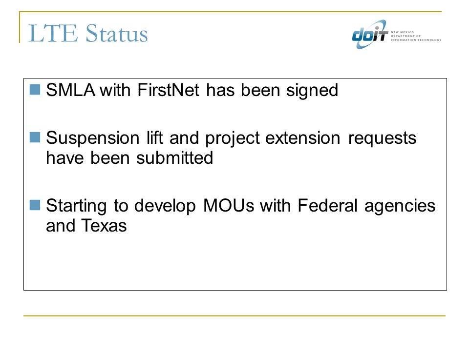 LTE Status SMLA with FirstNet has been signed Suspension lift and project extension requests have been submitted Starting to develop MOUs with Federal agencies and Texas