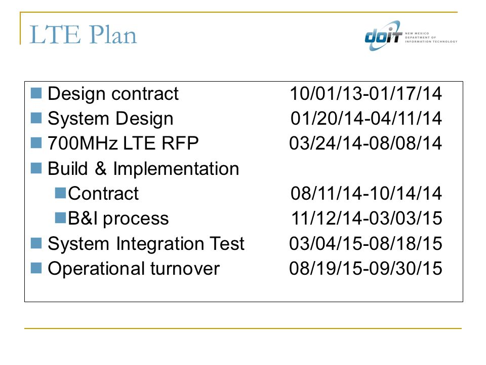 LTE Plan Design contract10/01/13-01/17/14 System Design01/20/14-04/11/14 700MHz LTE RFP03/24/14-08/08/14 Build & Implementation Contract08/11/14-10/14/14 B&I process11/12/14-03/03/15 System Integration Test03/04/15-08/18/15 Operational turnover08/19/15-09/30/15