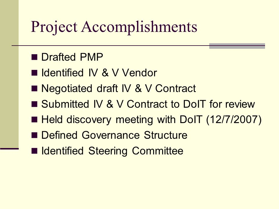 Project Accomplishments Drafted PMP Identified IV & V Vendor Negotiated draft IV & V Contract Submitted IV & V Contract to DoIT for review Held discovery meeting with DoIT (12/7/2007) Defined Governance Structure Identified Steering Committee
