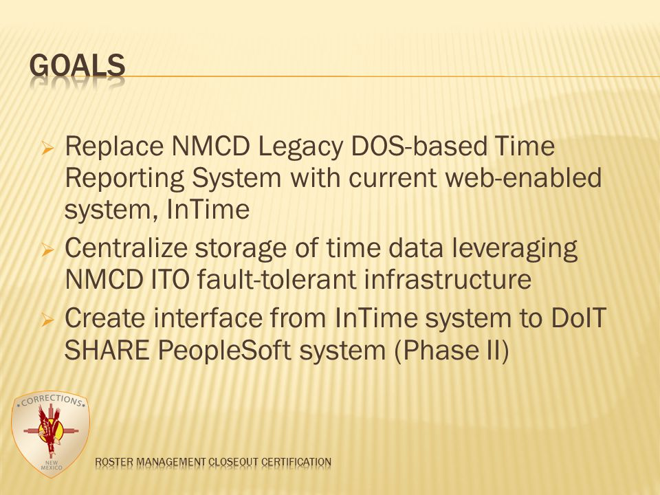  Replace NMCD Legacy DOS-based Time Reporting System with current web-enabled system, InTime  Centralize storage of time data leveraging NMCD ITO fault-tolerant infrastructure  Create interface from InTime system to DoIT SHARE PeopleSoft system (Phase II)