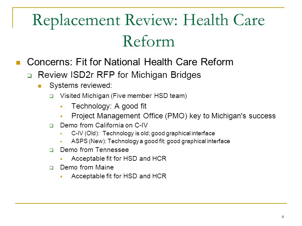 4 Replacement Review: Health Care Reform Concerns: Fit for National Health Care Reform  Review ISD2r RFP for Michigan Bridges Systems reviewed:  Visited Michigan (Five member HSD team)  Technology: A good fit  Project Management Office (PMO) key to Michigan s success  Demo from California on C-IV  C-IV (Old): Technology is old; good graphical interface  ASPS (New): Technology a good fit; good graphical interface  Demo from Tennessee  Acceptable fit for HSD and HCR  Demo from Maine  Acceptable fit for HSD and HCR