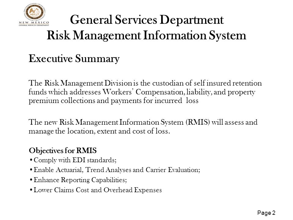 Page 3 General Services Department Risk Management Information System Project Accomplishments Planning Phase Selected Software Vendor Received Planning Phase Certification Risk Assessment and Mitigation Strategy RMIS Architecture and Business Continuity defined Project Schedule developed System interfaces identified and documented Security procedures identified and documented