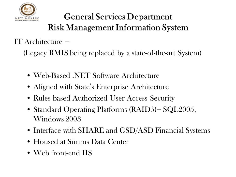 General Services Department Risk Management Information System IT Architecture – (Legacy RMIS being replaced by a state-of-the-art System) Web-Based.NET Software Architecture Aligned with State ' s Enterprise Architecture Rules based Authorized User Access Security Standard Operating Platforms (RAID5) – SQL2005, Windows 2003 Interface with SHARE and GSD/ASD Financial Systems Housed at Simms Data Center Web front-end IIS