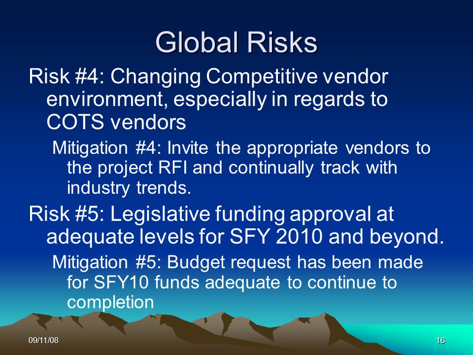 09/11/0816 Global Risks Risk #4: Changing Competitive vendor environment, especially in regards to COTS vendors Mitigation #4: Invite the appropriate vendors to the project RFI and continually track with industry trends.
