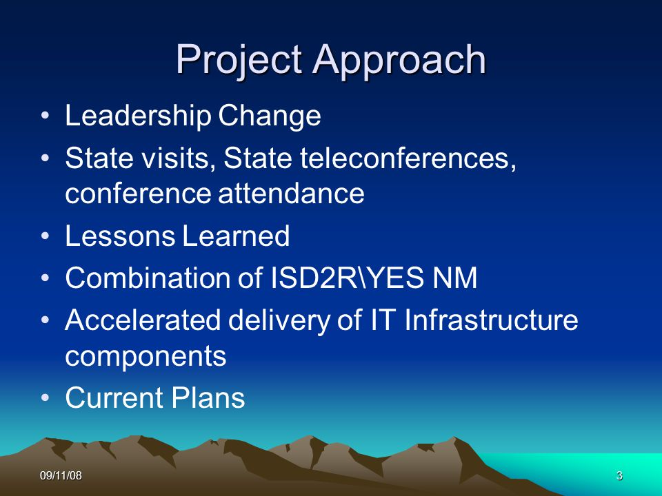 09/11/083 Project Approach Leadership Change State visits, State teleconferences, conference attendance Lessons Learned Combination of ISD2R\YES NM Accelerated delivery of IT Infrastructure components Current Plans