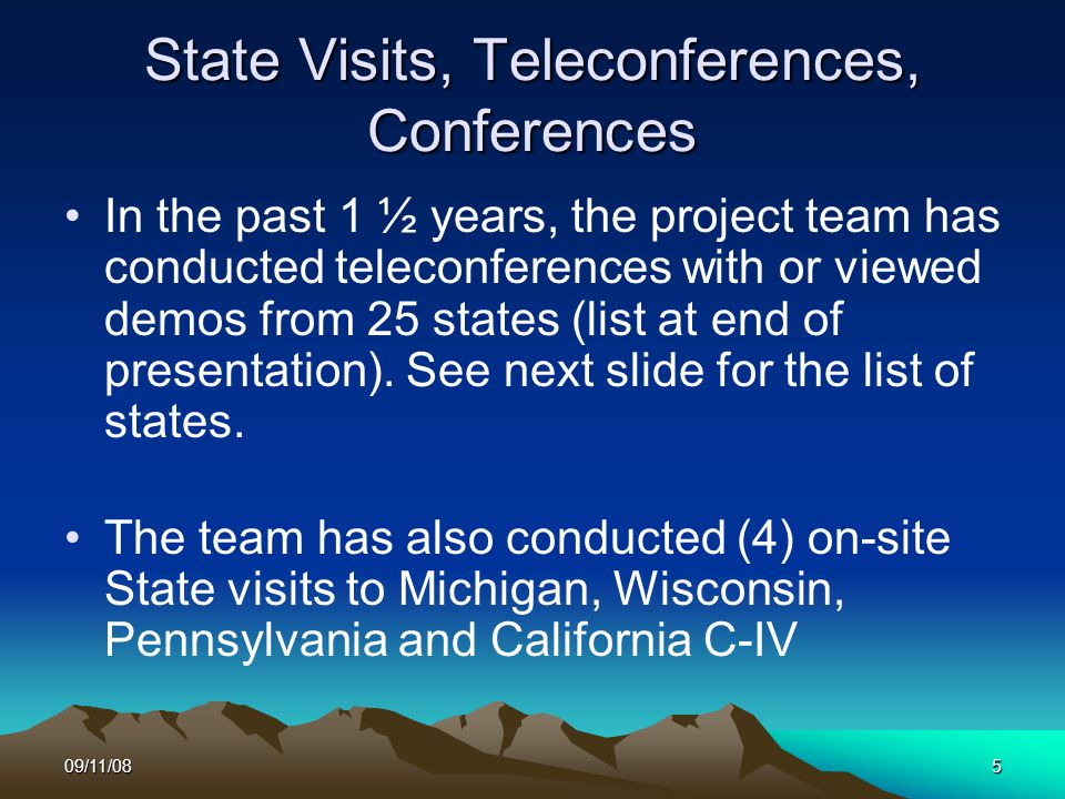 09/11/085 State Visits, Teleconferences, Conferences In the past 1 ½ years, the project team has conducted teleconferences with or viewed demos from 25 states (list at end of presentation).