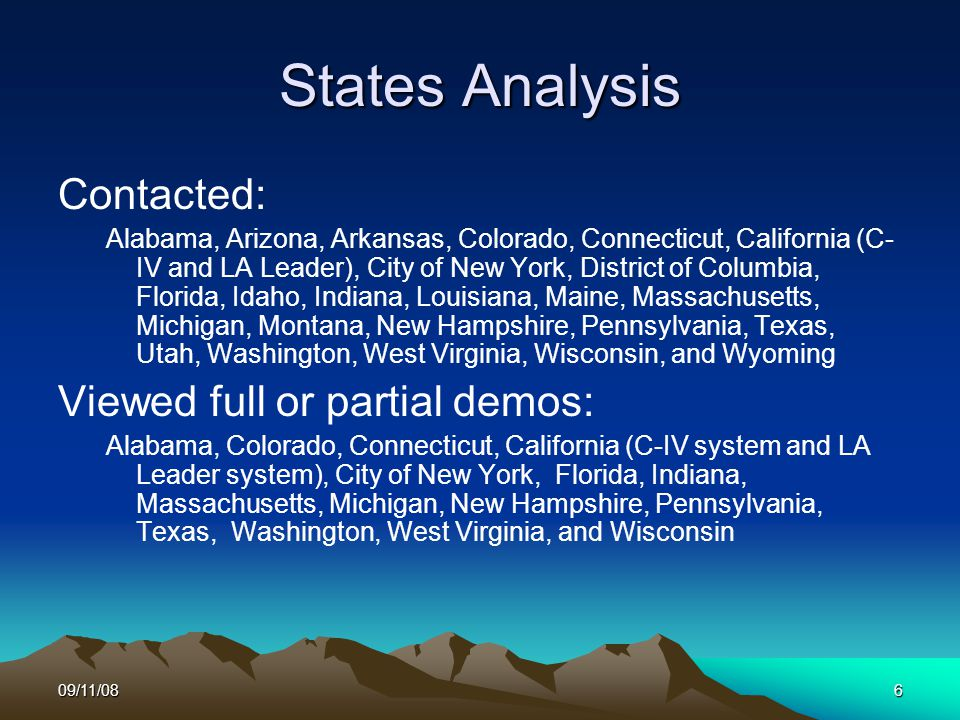 09/11/086 States Analysis Contacted: Alabama, Arizona, Arkansas, Colorado, Connecticut, California (C- IV and LA Leader), City of New York, District of Columbia, Florida, Idaho, Indiana, Louisiana, Maine, Massachusetts, Michigan, Montana, New Hampshire, Pennsylvania, Texas, Utah, Washington, West Virginia, Wisconsin, and Wyoming Viewed full or partial demos: Alabama, Colorado, Connecticut, California (C-IV system and LA Leader system), City of New York, Florida, Indiana, Massachusetts, Michigan, New Hampshire, Pennsylvania, Texas, Washington, West Virginia, and Wisconsin
