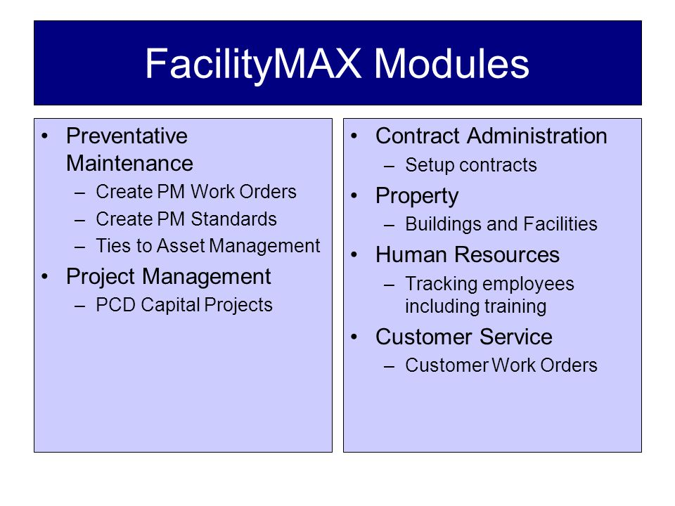 FacilityMAX Modules Preventative Maintenance –Create PM Work Orders –Create PM Standards –Ties to Asset Management Project Management –PCD Capital Projects Contract Administration –Setup contracts Property –Buildings and Facilities Human Resources –Tracking employees including training Customer Service –Customer Work Orders