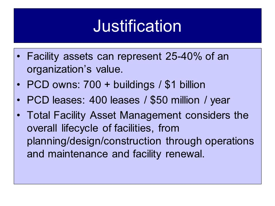 Justification Facility assets can represent 25-40% of an organization's value.