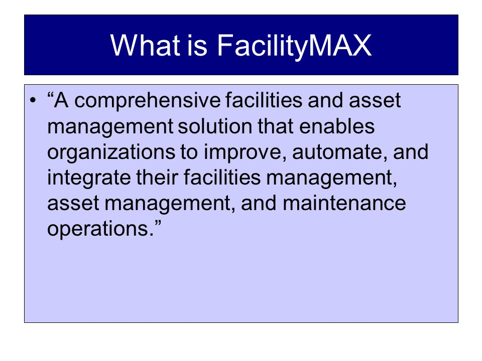 What is FacilityMAX A comprehensive facilities and asset management solution that enables organizations to improve, automate, and integrate their facilities management, asset management, and maintenance operations.