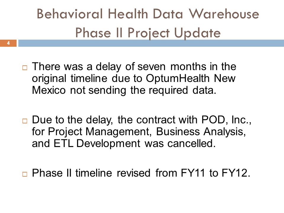 4 Behavioral Health Data Warehouse Phase II Project Update  There was a delay of seven months in the original timeline due to OptumHealth New Mexico not sending the required data.