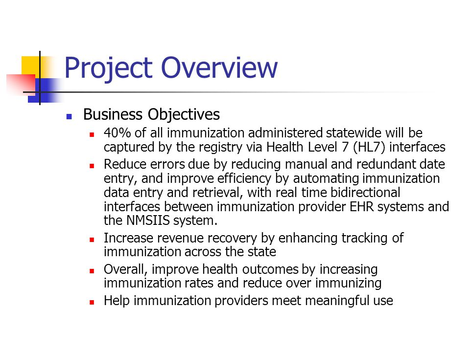 Project Overview Business Objectives 40% of all immunization administered statewide will be captured by the registry via Health Level 7 (HL7) interfaces Reduce errors due by reducing manual and redundant date entry, and improve efficiency by automating immunization data entry and retrieval, with real time bidirectional interfaces between immunization provider EHR systems and the NMSIIS system.