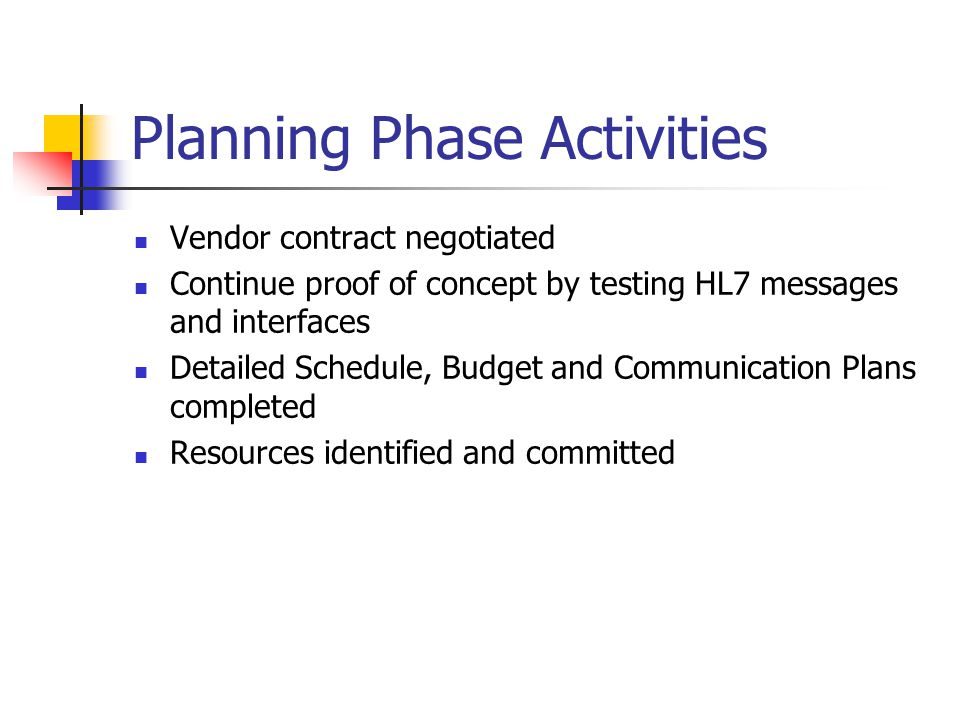 Planning Phase Activities Vendor contract negotiated Continue proof of concept by testing HL7 messages and interfaces Detailed Schedule, Budget and Co