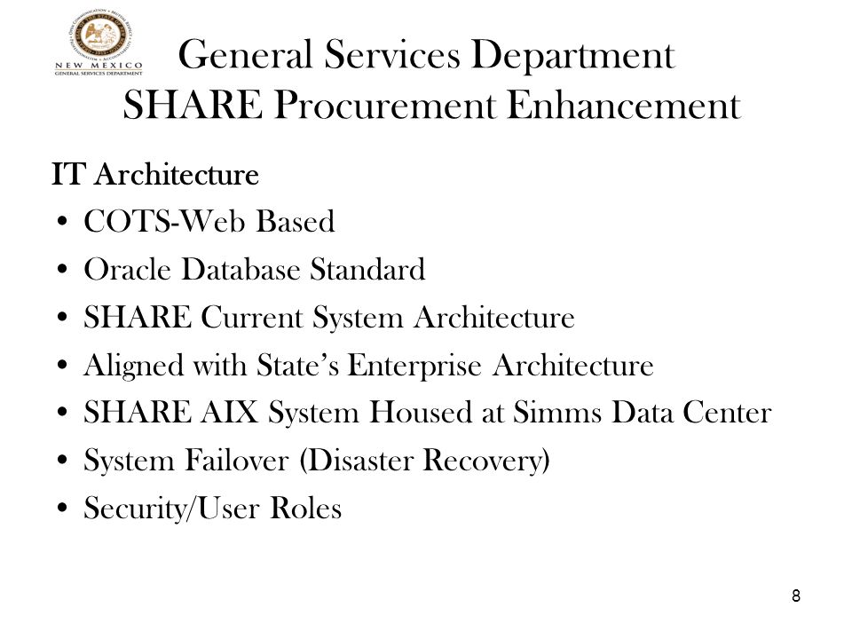 8 General Services Department SHARE Procurement Enhancement IT Architecture COTS-Web Based Oracle Database Standard SHARE Current System Architecture Aligned with State's Enterprise Architecture SHARE AIX System Housed at Simms Data Center System Failover (Disaster Recovery) Security/User Roles