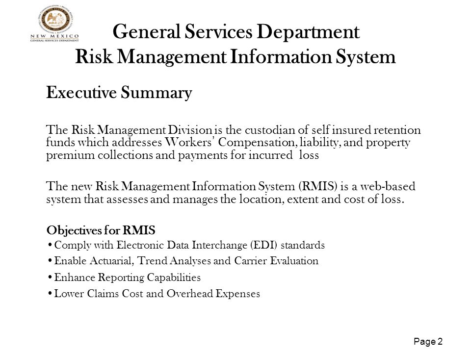 Page 2 General Services Department Risk Management Information System Executive Summary The Risk Management Division is the custodian of self insured retention funds which addresses Workers ' Compensation, liability, and property premium collections and payments for incurred loss The new Risk Management Information System (RMIS) is a web-based system that assesses and manages the location, extent and cost of loss.