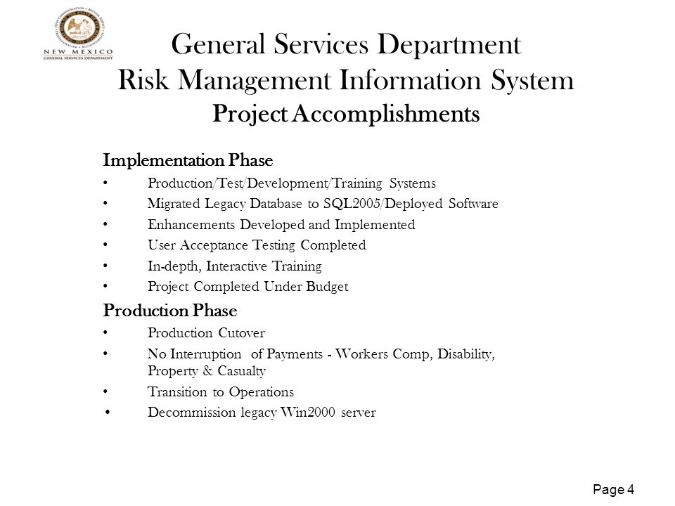 Page 5 General Services Department Risk Management Information System Project Budget Project Phase Time Frame Request for Release of Funds Cost Breakdown Initiation11/17/08 –12/17/08$ 50.0PM @$50.0 Planning12/18/08 – 04/21/09$ 95.0PM @ $60.0 IV&V @$16.0 Implementation4/22/09 – 6/30/2010$ 605.0SW Lics, Data Conversion Integration - $176.0 Trng - $13.0 HW - $29.0 PM - $171.0 Network - $6.0 Close-out6/30/2010 –7/28/2010$ -0- Project Total $750.0$521.0