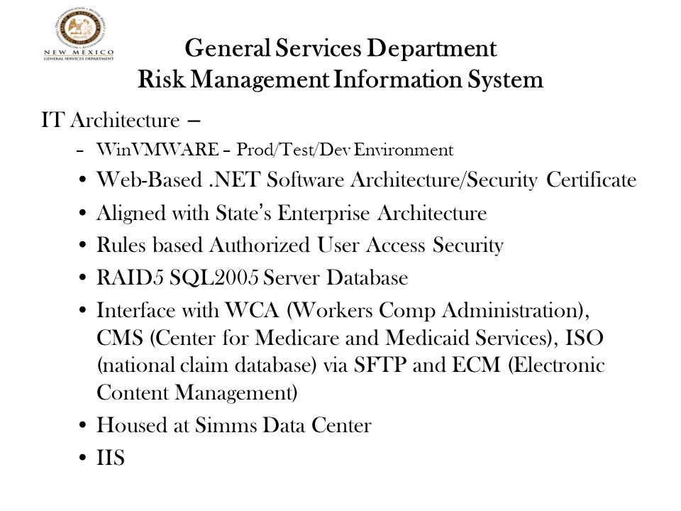 General Services Department Risk Management Information System IT Architecture – –WinVMWARE – Prod/Test/Dev Environment Web-Based.NET Software Architecture/Security Certificate Aligned with State ' s Enterprise Architecture Rules based Authorized User Access Security RAID5 SQL2005 Server Database Interface with WCA (Workers Comp Administration), CMS (Center for Medicare and Medicaid Services), ISO (national claim database) via SFTP and ECM (Electronic Content Management) Housed at Simms Data Center IIS