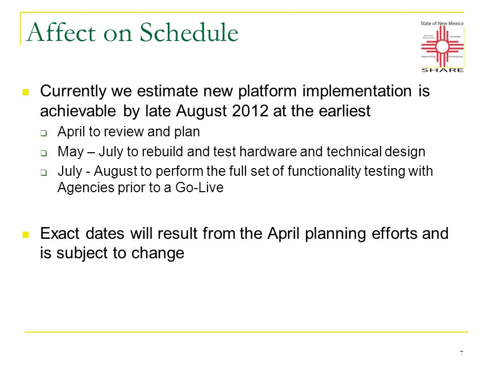 Affect on Schedule Currently we estimate new platform implementation is achievable by late August 2012 at the earliest  April to review and plan  May – July to rebuild and test hardware and technical design  July - August to perform the full set of functionality testing with Agencies prior to a Go-Live Exact dates will result from the April planning efforts and is subject to change 7