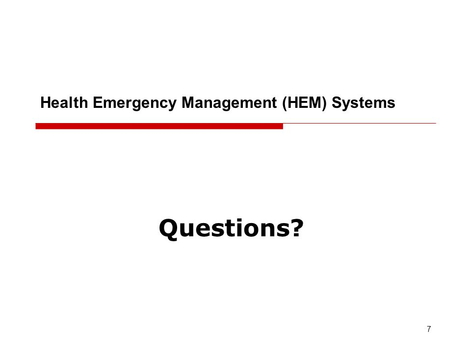 Questions? 7 Health Emergency Management (HEM) Systems