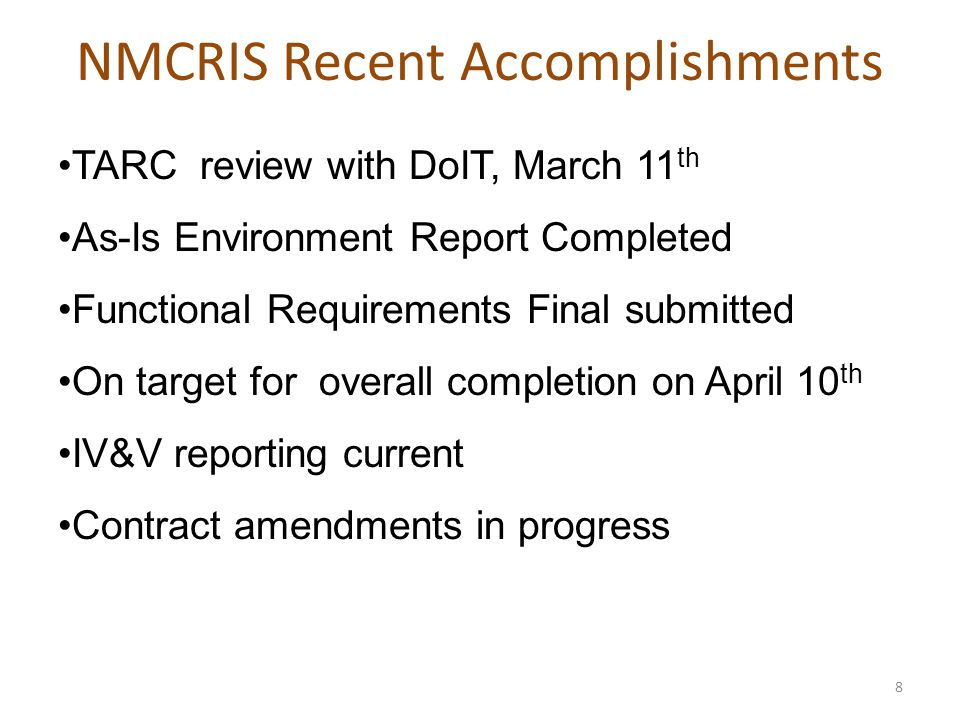 NMCRIS Recent Accomplishments 8 TARC review with DoIT, March 11 th As-Is Environment Report Completed Functional Requirements Final submitted On target for overall completion on April 10 th IV&V reporting current Contract amendments in progress