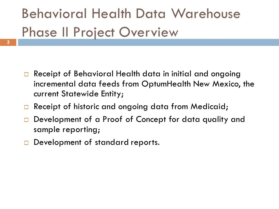 3 Behavioral Health Data Warehouse Phase II Project Overview  Receipt of Behavioral Health data in initial and ongoing incremental data feeds from OptumHealth New Mexico, the current Statewide Entity;  Receipt of historic and ongoing data from Medicaid;  Development of a Proof of Concept for data quality and sample reporting;  Development of standard reports.