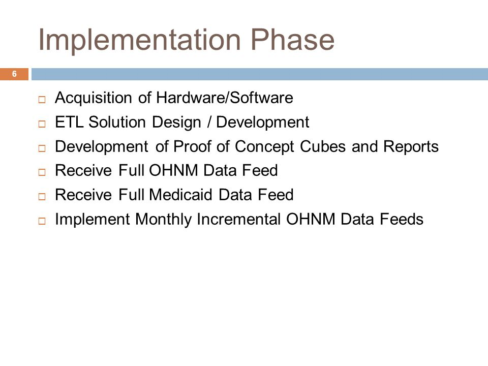 Implementation Phase  Acquisition of Hardware/Software  ETL Solution Design / Development  Development of Proof of Concept Cubes and Reports  Receive Full OHNM Data Feed  Receive Full Medicaid Data Feed  Implement Monthly Incremental OHNM Data Feeds 6