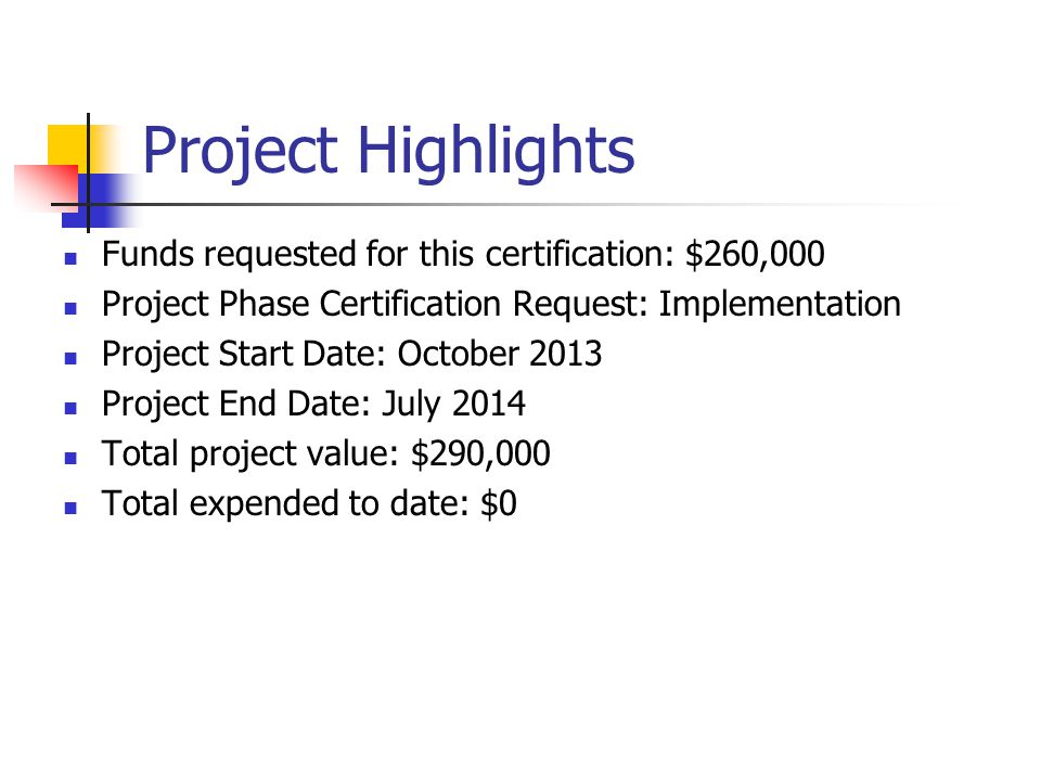 Project Highlights Funds requested for this certification: $260,000 Project Phase Certification Request: Implementation Project Start Date: October 2013 Project End Date: July 2014 Total project value: $290,000 Total expended to date: $0