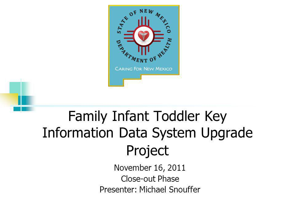 Family Infant Toddler Key Information Data System Upgrade Project November 16, 2011 Close-out Phase Presenter: Michael Snouffer