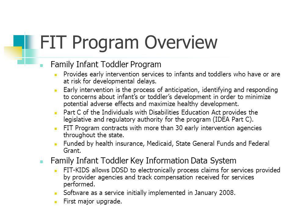 FIT Program Overview Family Infant Toddler Program Provides early intervention services to infants and toddlers who have or are at risk for developmental delays.