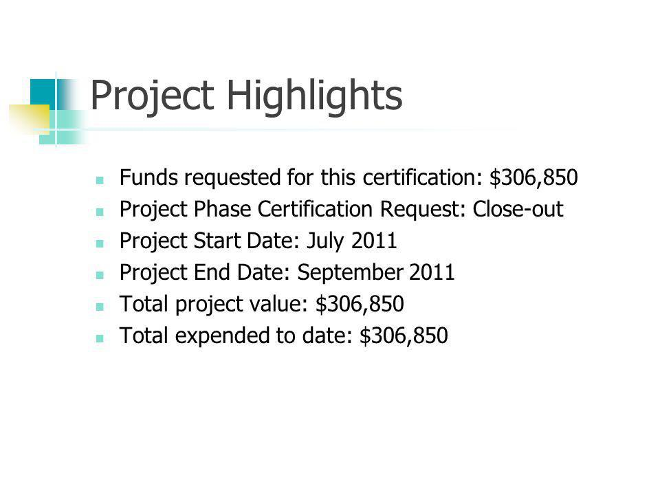 Project Highlights Funds requested for this certification: $306,850 Project Phase Certification Request: Close-out Project Start Date: July 2011 Project End Date: September 2011 Total project value: $306,850 Total expended to date: $306,850