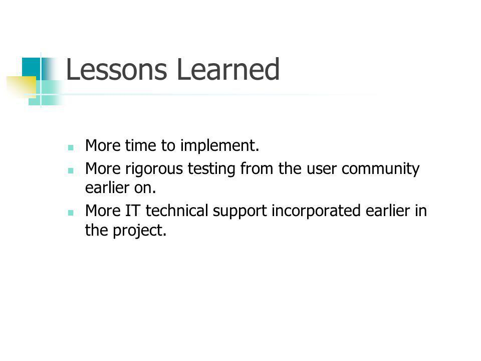 Lessons Learned More time to implement. More rigorous testing from the user community earlier on. More IT technical support incorporated earlier in th