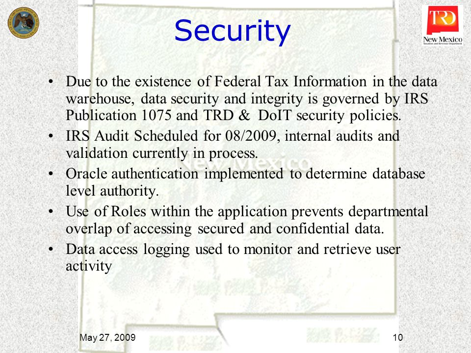 Security Due to the existence of Federal Tax Information in the data warehouse, data security and integrity is governed by IRS Publication 1075 and TR