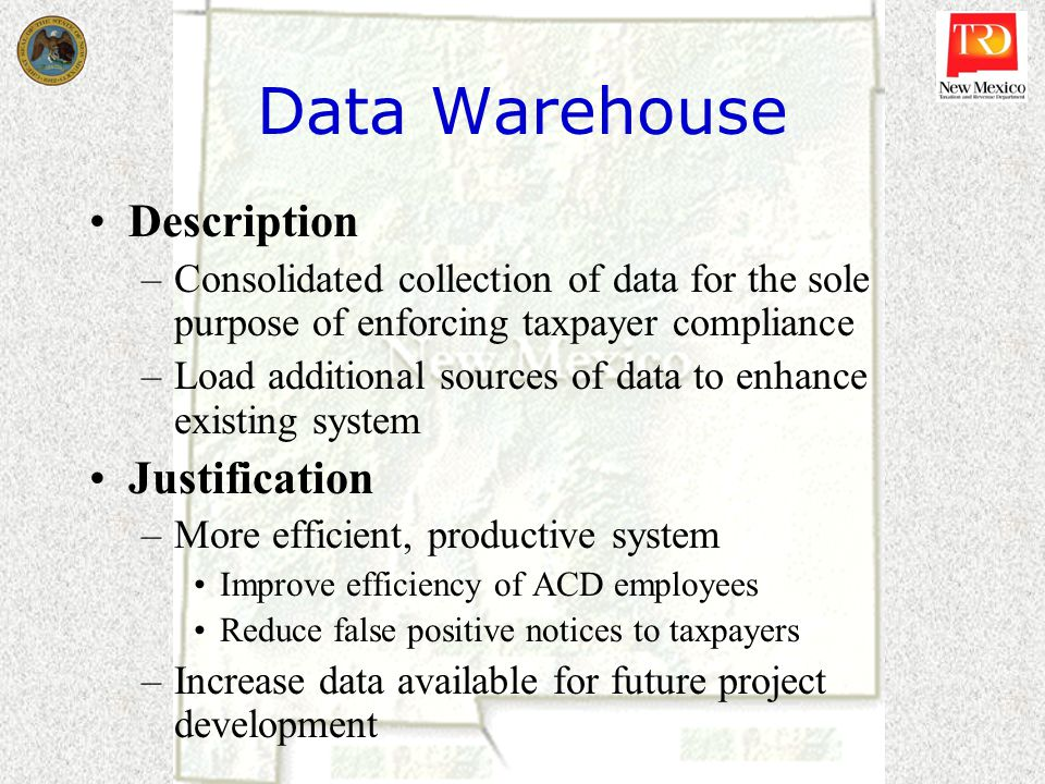 Data Warehouse Description –Consolidated collection of data for the sole purpose of enforcing taxpayer compliance –Load additional sources of data to