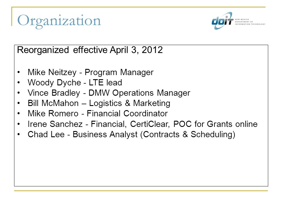 Organization Reorganized effective April 3, 2012 Mike Neitzey - Program Manager Woody Dyche - LTE lead Vince Bradley - DMW Operations Manager Bill McMahon – Logistics & Marketing Mike Romero - Financial Coordinator Irene Sanchez - Financial, CertiClear, POC for Grants online Chad Lee - Business Analyst (Contracts & Scheduling)